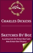 Sketches by Boz (Annotated) - Illustrative of Every-Day Life and Every-Day People ebook by Charles Dickens