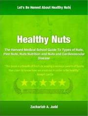 Healthy Nuts - The Harvard Medical School Guide To Types of Nuts, Pine Nuts, Nuts Nutrition and Nuts and Cardiovascular Disease ebook by Zachariah A. Judd