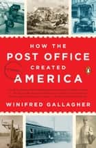 How the Post Office Created America - A History ebook by Winifred Gallagher