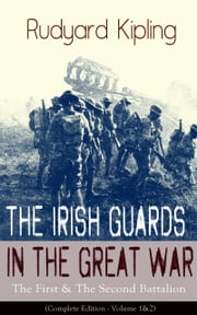 The Irish Guards in the Great War: The First & The Second Battalion (Complete Edition - Volume 1&2) ebook by Rudyard Kipling
