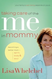 Taking Care of the Me in Mommy - Becoming a Better Mom: Spirit, Body and Soul ebook by Lisa Whelchel