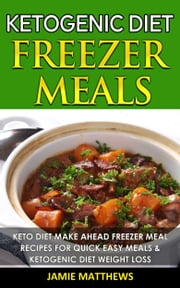 Ketogenic Freezer Meals Cookbook: Keto Diet Make Ahead Freezer Meal Recipes For Quick Easy Meals & Ketogenic Diet Weight Los ebook by Jamie Matthews