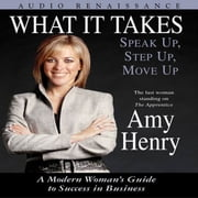 What It Takes: Speak Up, Step Up, Move Up - A Modern Woman's Guide to Success in Business audiobook by Amy Henry