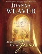 At the Feet of Jesus - Daily Devotions to Nurture a Mary Heart ebook by Joanna Weaver