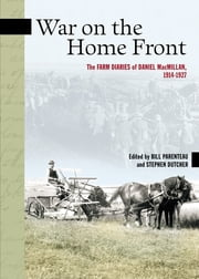 War on the Home Front - The Farm Diaries of Daniel MacMillan, 1914-1927 ebook by Bill Parenteau, Stephen Dutcher