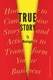 True Story - How to Combine Story and Action to Transform Your Business ebook by Ty Montague