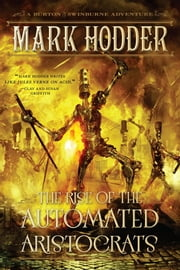 The Rise of the Automated Aristocrats - A Burton & Swinburne Adventure ebook by Mark Hodder