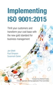 Implementing ISO 9001:2015 - Thrill your customers and transform your cost base with the new gold standard for business management ebook by Jan Gillett, Paul Simpson, Susannah Clarke,...