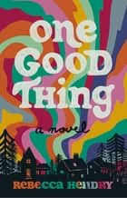 One Good Thing - A Novel ebook by Rebecca Hendry