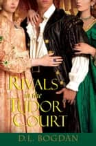 Rivals in the Tudor Court ebook by D.L. Bogdan