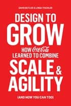 Design to Grow - How Coca-Cola Learned to Combine Scale and Agility (and How You Can, Too) ebook by David Butler, Linda Tischler