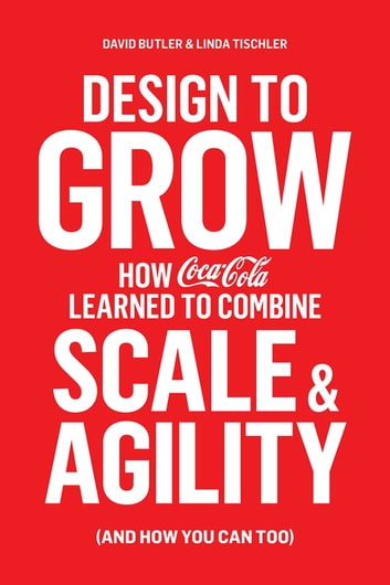 Design to Grow - How Coca-Cola Learned to Combine Scale and Agility (and How You Can, Too) ebook by David Butler,Linda Tischler