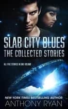 Slab City Blues - The Collected Stories - All Five Stories in One Volume ebook by Anthony Ryan