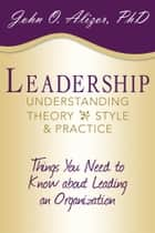 Leadership: Understanding Theory, Style, and Practice ebook by John O. Alizor, PhD