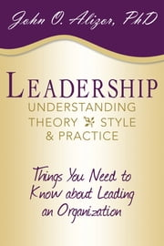 Leadership: Understanding Theory, Style, and Practice - Things You Need to Know about Leading an Organization ebook by John O. Alizor, PhD