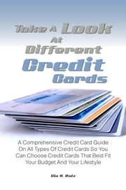 Take A Look At Different Credit Cards - A Comprehensive Credit Card Guide On All Types Of Credit Cards So You Can Choose Credit Cards That Best Fit Your Budget And Your Lifestyle ebook by Gia K. Ruiz