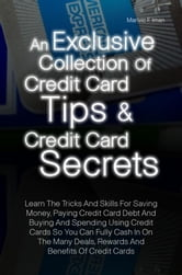 An Exclusive Collection Of Credit Card Tips & Credit Card Secrets - Learn The Tricks And Skills For Saving Money, Paying Credit Card Debt And Buying And Spending Using Credit Cards So You Can Fully Cash In On The Many Deals, Rewards And Benefits Of Credit Cards ebook by Marivic F. Iman