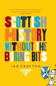 Scottish History Without the Boring Bits - A Chronicle of the Curious, the Eccentric, the Atrocious and the Unlikely ebook by Ian Crofton