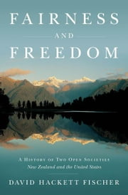 Fairness and Freedom:A History of Two Open Societies: New Zealand and the United States - A History of Two Open Societies: New Zealand and the United States ebook by David Hackett Fischer