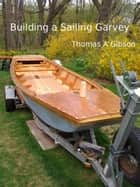 Building a Sailing Garvey ebook by Thomas A Gibson