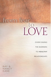 From Fear to Love - Overcoming the Barriers to Healthy Relationships ebook by Ray Kane,Leslie Parrott III,Nancy Kane