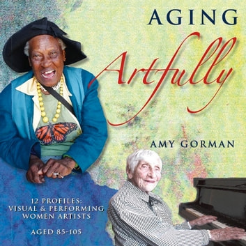 Aging Artfully: 12 Profiles of Visual and Performing Women Artists 85-105 audiobook by Amy Gorman