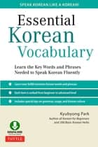 Essential Korean Vocabulary - Learn the Key Words and Phrases Needed to Speak Korean Fluently ebook by