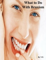 What to Do With Bruxism ebook by V.T.