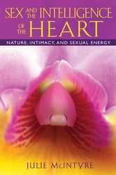 Sex and the Intelligence of the Heart - Nature, Intimacy, and Sexual Energy ebook by Julie McIntyre