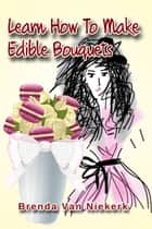 Learn How To Make Edible Bouquets ebook by Brenda Van Niekerk
