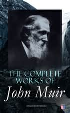 The Complete Works of John Muir (Illustrated Edition) - Travel Memoirs, Wilderness Essays, Environmental Studies & Letters ebook by John Muir, Charles D. Robinson, Herbert W. Gleason,...
