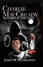 Charlie MacCready Shadows In The Dark ebook by James M McCracken