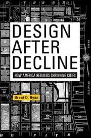 Design After Decline - How America Rebuilds Shrinking Cities ebook by Brent D. Ryan