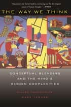 The Way We Think - Conceptual Blending And The Mind's Hidden Complexities ebook by Gilles Fauconnier, Mark Turner