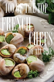 100 of the Top French Chefs of All Time ebook by alex trostanetskiy