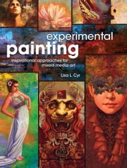 Experimental Painting: Inspirational Approaches for Mixed Media Art ebook by Lisa L. Cyr