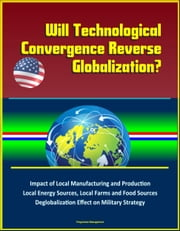 Will Technological Convergence Reverse Globalization? Impact of Local Manufacturing and Production, Local Energy Sources, Local Farms and Food Sources, Deglobalization Effect on Military Strategy ebook by Progressive Management