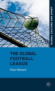 The Global Football League - Transnational Networks, Social Movements and Sport in the New Media Age ebook by Dr Peter Millward