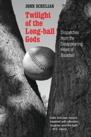 Twilight of the Long-ball Gods - Dispatches from the Disappearing Heart of Baseball ebook by John Schulian