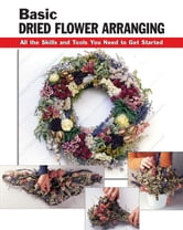 Basic Dried Flower Arranging - All the Skills and Tools You Need to Get Started ebook by Jassy Bratko; Diane Hershey