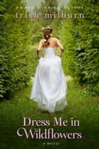 Dress Me in Wildflowers ebook by Trish Milburn