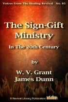 The Sign-Gift Ministry In The 20th Century ebook by James Dunn, W. V. Grant (Snr)