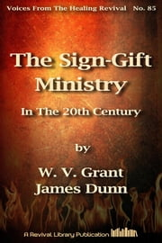 The Sign-Gift Ministry In The 20th Century ebook by James Dunn,W. V. Grant (Snr)