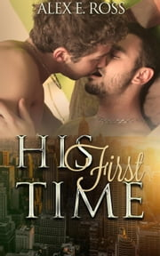 Gay Romance: His First Time - Gay Romance, MM, Romance, Gay Fiction, MM Romance Book 2 ebook by ALEX E. ROSS
