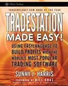 TradeStation Made Easy! - Using EasyLanguage to Build Profits with the World's Most Popular Trading Software ebook by Sunny J. Harris, Bill Cruz