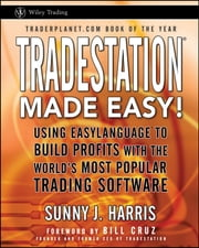TradeStation Made Easy! - Using EasyLanguage to Build Profits with the World's Most Popular Trading Software ebook by Sunny J. Harris