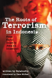 The Roots of Terrorism in Indonesia - From Darul Islam to Jem'ah Islamiyah ebook by Solahudin,Dave McRae,Greg Fealy