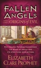 Fallen Angels and the Origins of Evil - Why Church Fathers Suppressed the Book of Enoch and Its Startling Revelations ebook by Elizabeth Clare Prophet