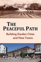 Peaceful Path - Building Garden Cities and New Towns ebook by Stephen Ward