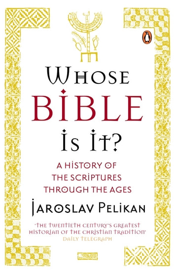 Whose Bible Is It? - A History of the Scriptures through the Ages eBook by Jaroslav Pelikan